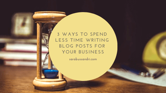 3 ways to spend less time writing blog posts for your business, with Sara Bussandri, Content Writer